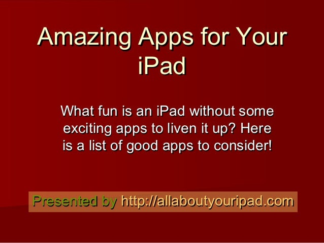 Amazing Apps for YourAmazing Apps for Your iPadiPad What fun is an iPad without someWhat fun is an iPad without some excit...
