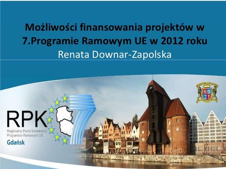 Możliwości finansowania projektów w7.Programie Ramowym UE w 2012 roku       Renata Downar-Zapolska