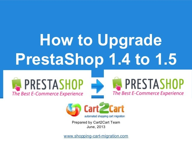 How to Upgrade PrestaShop 1.4 to 1.5 Prepared by Cart2Cart Team June, 2013 www.shopping-cart-migration.com