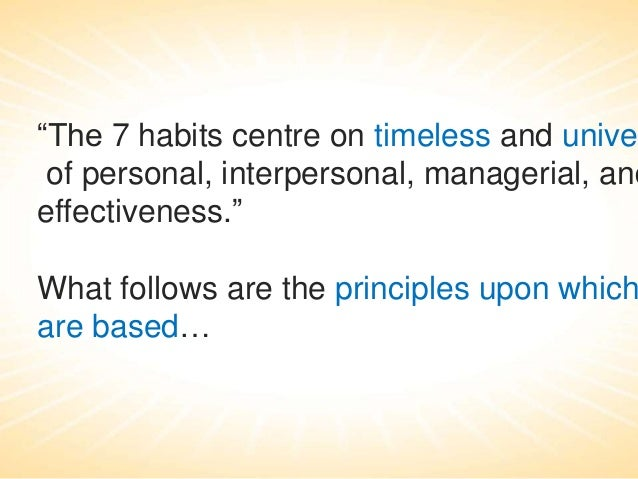 """""""The 7 habits centre on timeless and unive of personal, interpersonal, managerial, and effectiveness.""""  What follows are t..."""