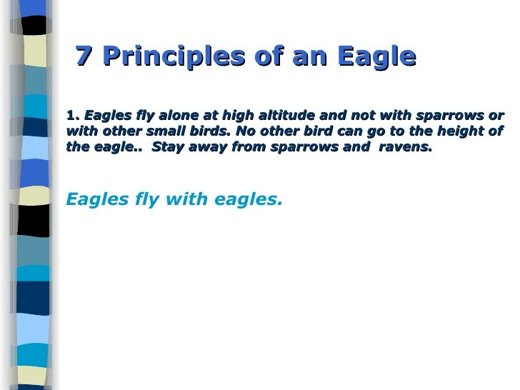 7 Principles of an Eagle 1.  Eagles fly alone at high altitude and not with sparrows or with other small birds. No other b...