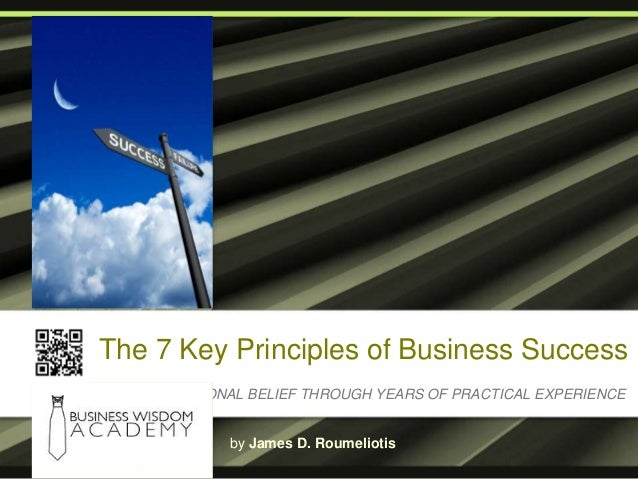 The 7 Key Principles of Business Success A PERSONAL BELIEF THROUGH YEARS OF PRACTICAL EXPERIENCE by James D. Roumeliotis