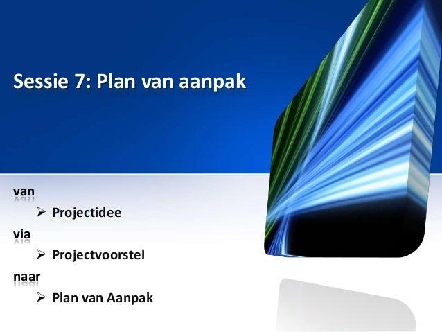 Sessie 7: Plan van aanpak  van  Projectidee via  Projectvoorstel naar  Plan van Aanpak
