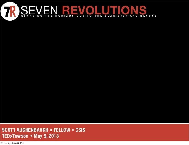 SCOTT AUGHENBAUGH • FELLOW • CSIS TEDxTowson • May 9, 2013 SEVEN REVOLUTIONSS C A N N I N G T H E H O R I Z O N O U T T O ...