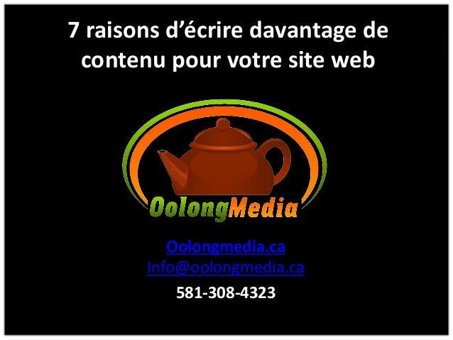 7 raisons d'écrire davantage de contenu pour votre site web Oolongmedia.ca Info@oolongmedia.ca 581-308-4323
