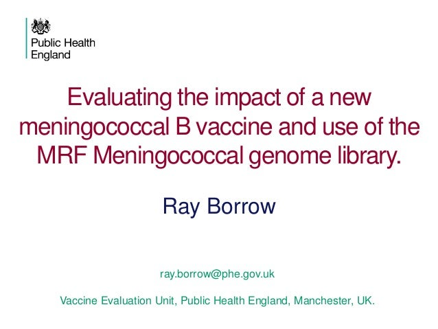 Evaluating the impact of a new meningococcal B vaccine and use of the MRF Meningococcal genome library. ray.borrow@phe.gov...