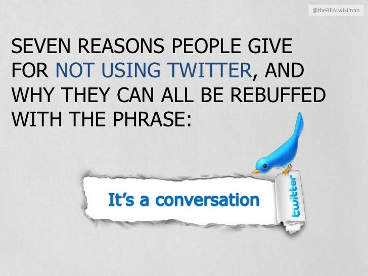 @theREALwikiman<br />SIX REASONS PEOPLE GIVE FOR NOT USING TWITTER, AND WHY THEY CAN ALL BE REBUFFED WITH THE PHRASE:<br /...