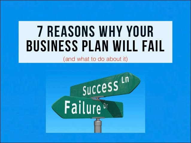 7 reasons why your business plan will fail ! !  (and what to do about it)