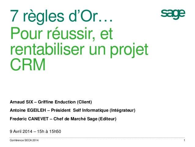 7 règles d'Or… Pour réussir, et rentabiliser un projet CRM Arnaud SIX – Griffine Enduction (Client) Antoine EGEILEH – Prés...