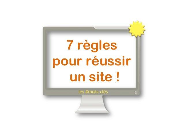 7 règles pour réussir un site !   les  #mots-‐clés