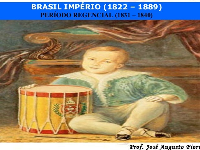 BRASIL IMPÉRIO (1822 – 1889) PERÍODO REGENCIAL (1831 – 1840)  Prof. José Augusto Fiori