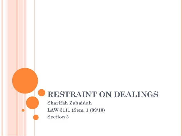 RESTRAINT ON DEALINGS Sharifah Zubaidah LAW 3111 (Sem. 1 (09/10) Section 3