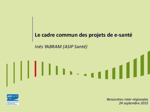 Le cadre commun des projets de e-santé Inès YABRAM (ASIP Santé) Rencontres inter-régionales 24 septembre 2015