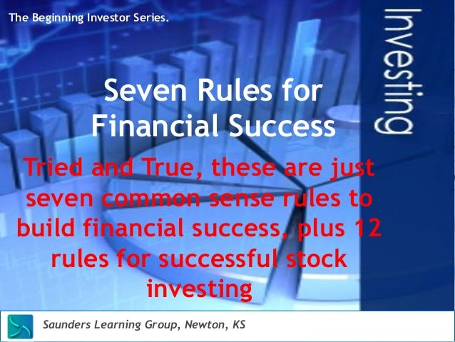 The Beginning Investor Series.  Seven Rules for  Financial Success  Tried and True, these are just  seven common sense rul...