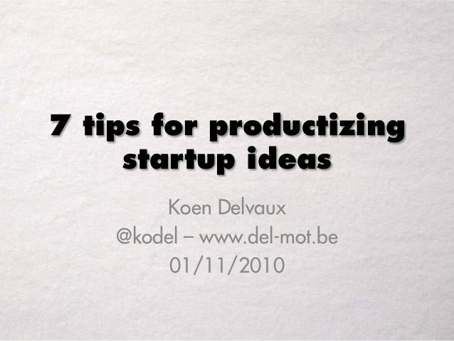 7 tips for productizing startup ideas Koen Delvaux @kodel – www.del-mot.be 01/11/2010