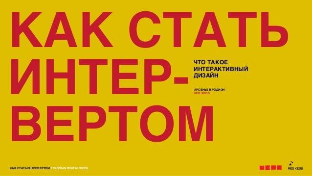 КАК СТАТЬ ИНТЕРВЕРТОМ 7 RUSSIAN DIGITAL WEEKКАК СТАТЬИНТЕР-ВЕРТОМЧТО ТАКОЕИНТЕРАКТИВНЫЙДИЗАЙНАРСЕНЬЕВ РОДИОНRED KEDS
