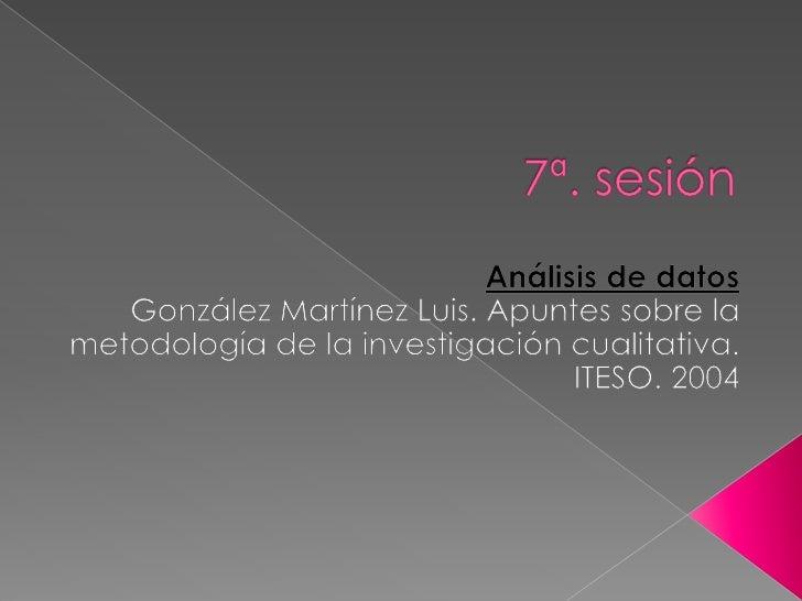7ª. sesión<br />Análisis de datos<br />González Martínez Luis. Apuntes sobre la metodología de la investigación cualitativ...