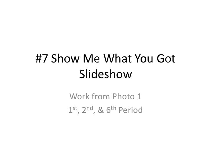 #7 Show Me What You Got       Slideshow     Work from Photo 1     1st, 2nd, & 6th Period