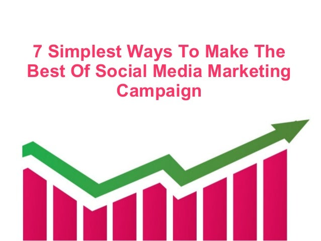 7 Simplest Ways To Make The Best Of Social Media Marketing Campaign