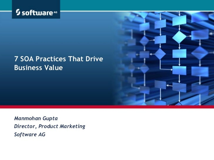 7 SOA Practices That DriveBusiness ValueManmohan GuptaDirector, Product MarketingSoftware AG