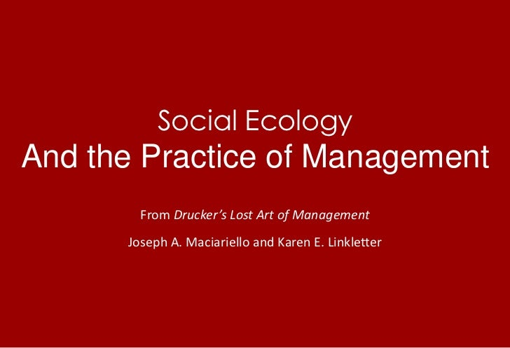Social EcologyAnd the Practice of Management<br />From Drucker's Lost Art of Management<br />Joseph A. Maciariello and Kar...