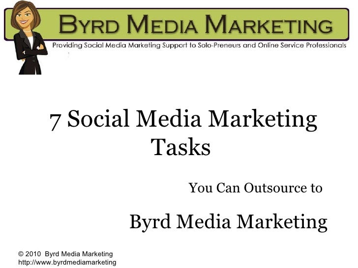7 Social Media Marketing Tasks   You Can Outsource to   Byrd Media Marketing © 2010  Byrd Media Marketing http://www.byrdm...