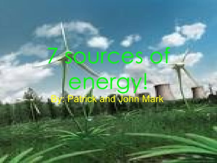 7 sources of energy! By: Patrick and John Mark