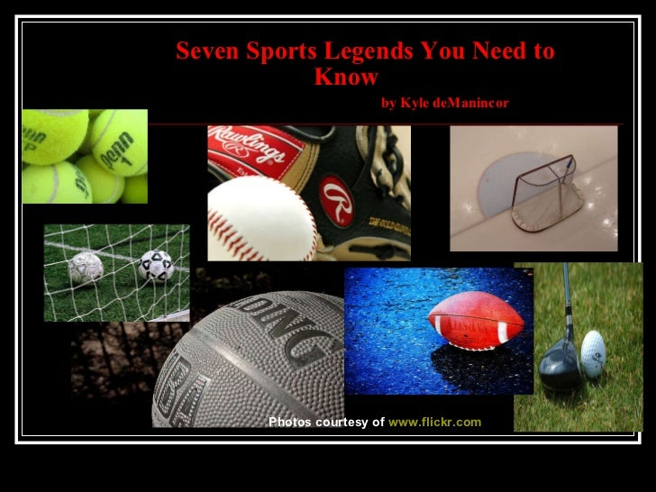 Seven Sports Legends You Need to     Know    by Kyle deManincor Photos courtesy of  www.flickr.com