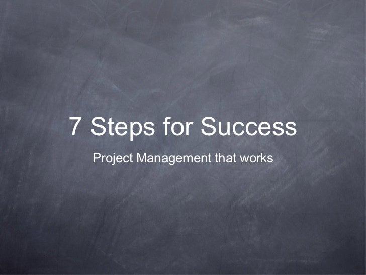 7 Steps for Success <ul><li>Project Management that works </li></ul>