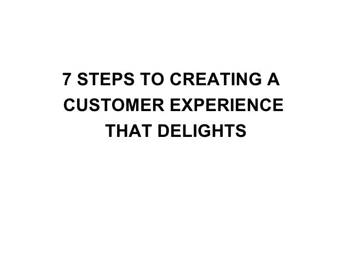 7 STEPS TO CREATING A  CUSTOMER EXPERIENCE  THAT DELIGHTS