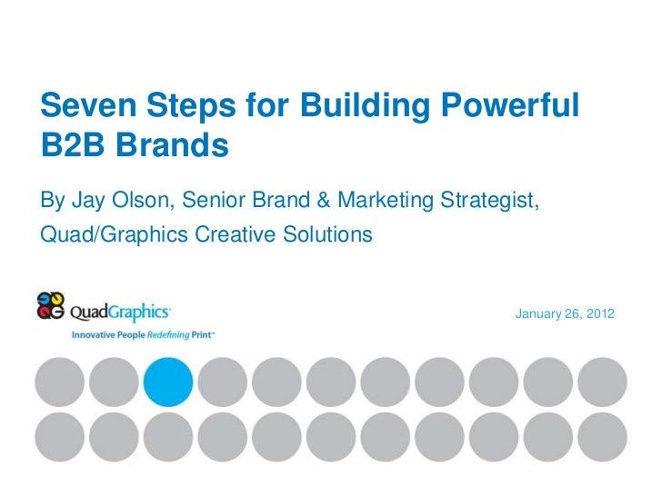 Seven Steps for Building PowerfulB2B BrandsBy Jay Olson, Senior Brand & Marketing Strategist,Quad/Graphics Creative Soluti...