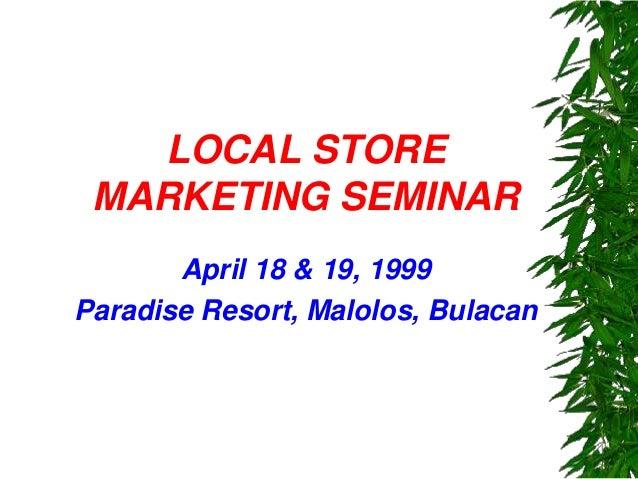 LOCAL STORE MARKETING SEMINAR April 18 & 19, 1999 Paradise Resort, Malolos, Bulacan