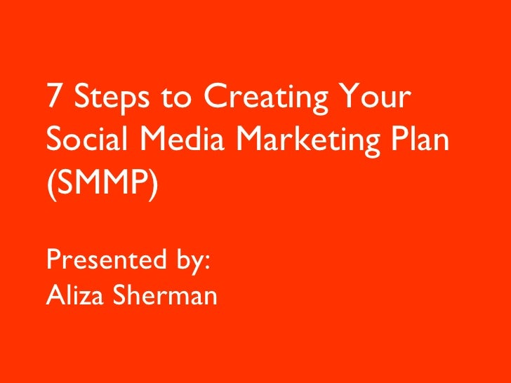 7 Steps to Creating Your Social Media Marketing Plan (SMMP) Presented by:  Aliza Sherman