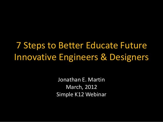 7 Steps to Better Educate FutureInnovative Engineers & Designers           Jonathan E. Martin              March, 2012    ...