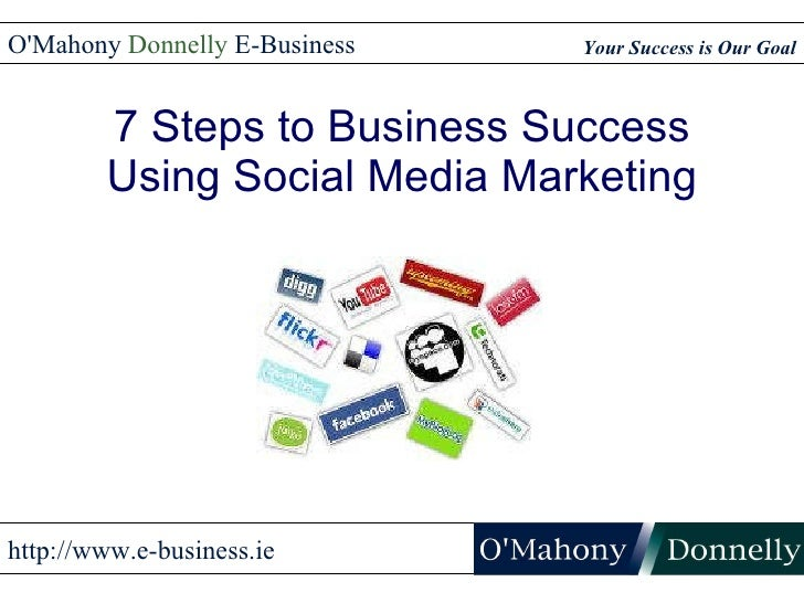7 Steps to Business Success Using Social Media Marketing Your Success is Our Goal O'Mahony Donnelly E-Business http://ww...