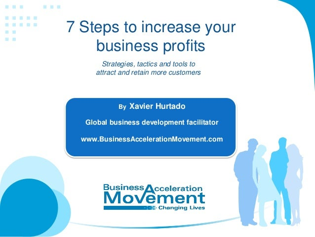 7 Steps to increase your business profits Strategies, tactics and tools to attract and retain more customers  By  Xavier H...