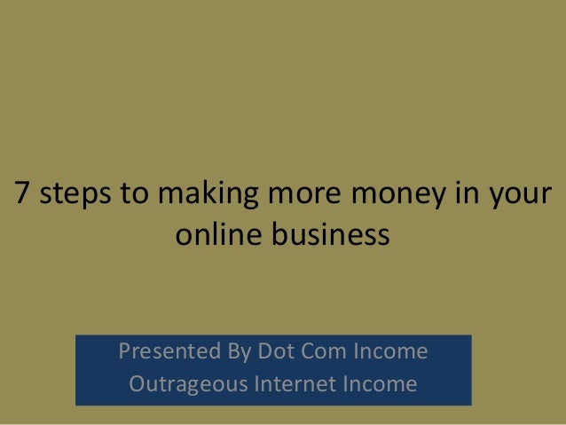 7 steps to making more money in youronline businessPresented By Dot Com IncomeOutrageous Internet Income