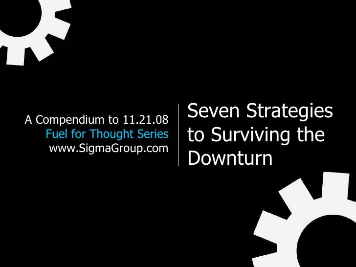 Seven Strategies to Surviving the Downturn A Compendium to 11.21.08 Fuel for Thought Series www.SigmaGroup.com