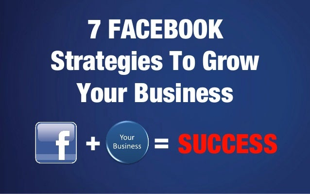 7 FACEBOOK Strategies To Grow Your Business +  = SUCCESS