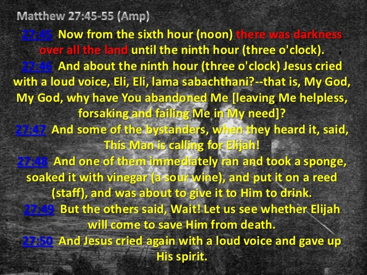 27:45 Now from the sixth hour (noon) there was darkness    over all the land until the ninth hour (three oclock). 27:46 An...