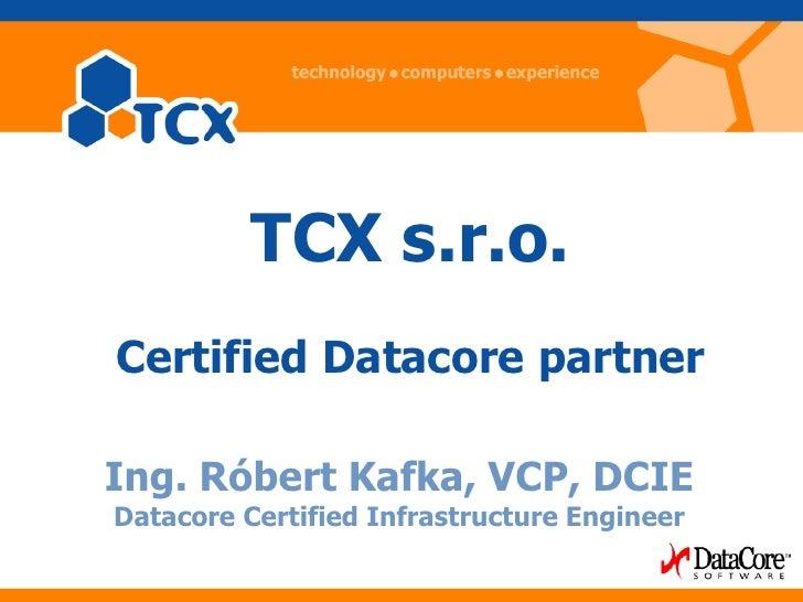 TCX s.r.o.Certified Datacore partnerIng. Róbert Kafka, VCP, DCIEDatacore Certified Infrastructure Engineer