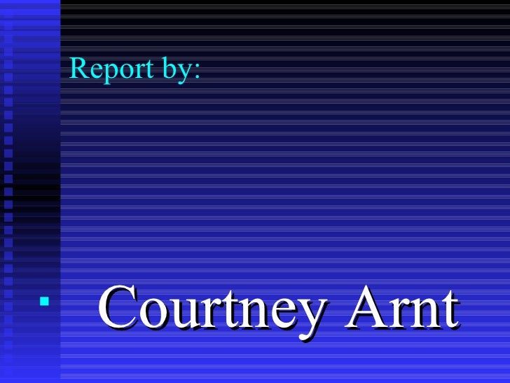 Report by: <ul><li>Courtney Arnt </li></ul>