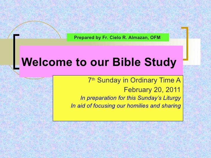 Welcome to our Bible Study 7 th  Sunday in Ordinary Time A February 20, 2011 In preparation for this Sunday's Liturgy In a...