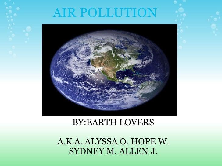 AIR POLLUTION BY:EARTH LOVERS  A.K.A. ALYSSA O. HOPE W. SYDNEY M. ALLEN J.