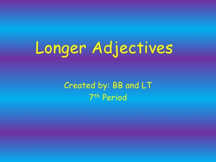 Longer Adjectives<br />Created by: BB and LT<br />7th Period<br />