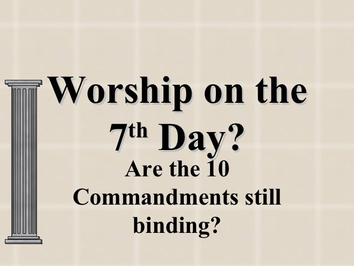 Worship on the  7 Day?   th    Are the 10 Commandments still     binding?