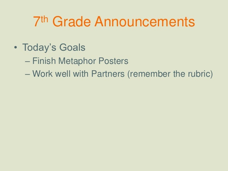 7th Grade Announcements<br />Today's Goals<br />Finish Metaphor Posters<br />Work well with Partners (remember the rubric)...