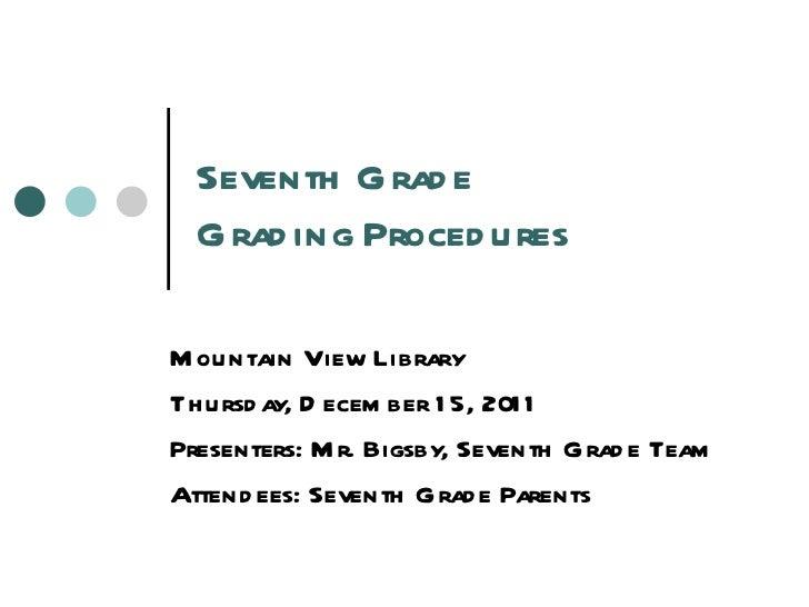 Seventh Grade  Grading Procedures Mountain View Library Thursday, December 15, 2011 Presenters: Mr. Bigsby, Seventh Grade ...
