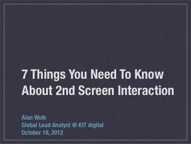 7 Things You Need To KnowAbout 2nd Screen InteractionAlan WolkGlobal Lead Analyst @ KIT digitalOctober 18, 2012