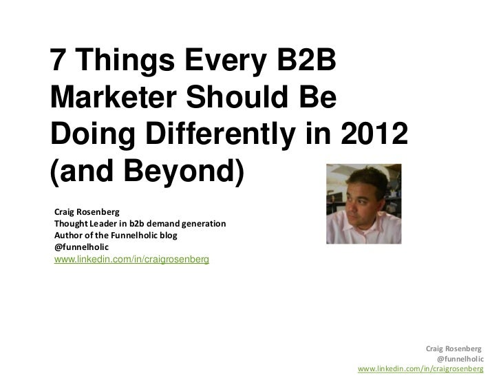 7 Things Every B2BMarketer Should BeDoing Differently in 2012(and Beyond)Craig RosenbergThought Leader in b2b demand gener...